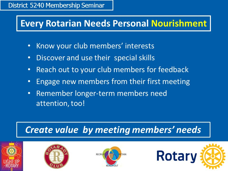 District 5240 Membership Seminar Every Rotarian Needs Personal Nourishment Know your club members' interests Discover and use their special skills Reach out to your club members for feedback Engage new members from their first meeting Remember longer-term members need attention, too.