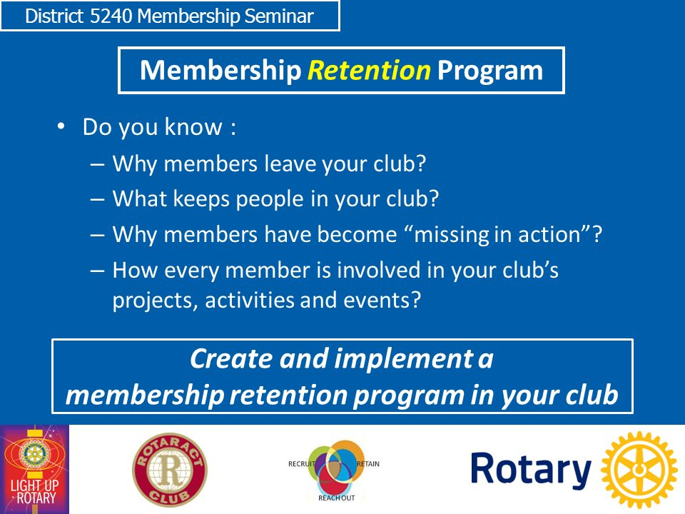 District 5240 Membership Seminar Membership Retention Program Do you know : – Why members leave your club.
