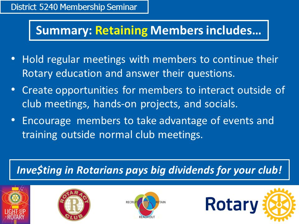 District 5240 Membership Seminar Summary: Retaining Members includes… 24 Inve$ting in Rotarians pays big dividends for your club.