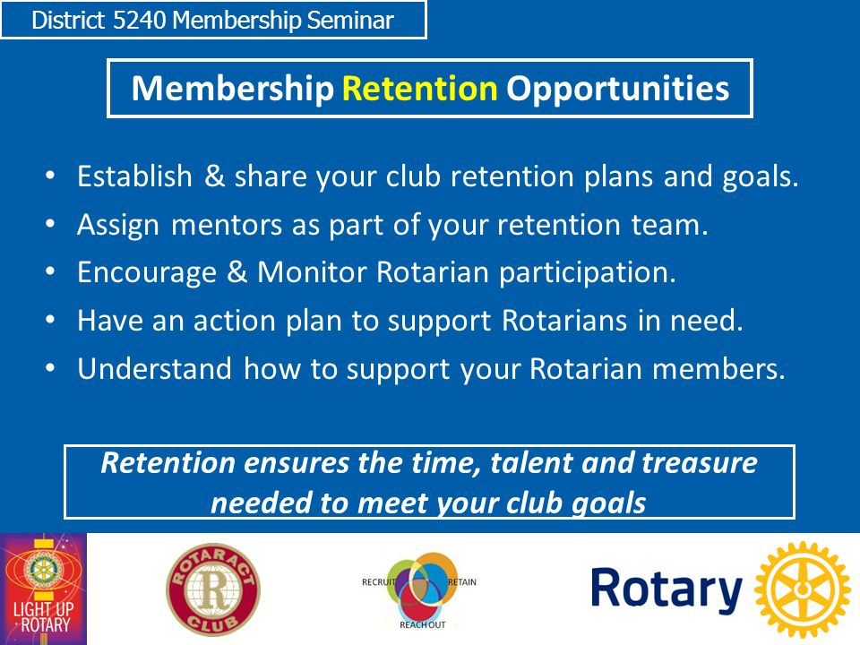District 5240 Membership Seminar Membership Retention Opportunities Establish & share your club retention plans and goals.