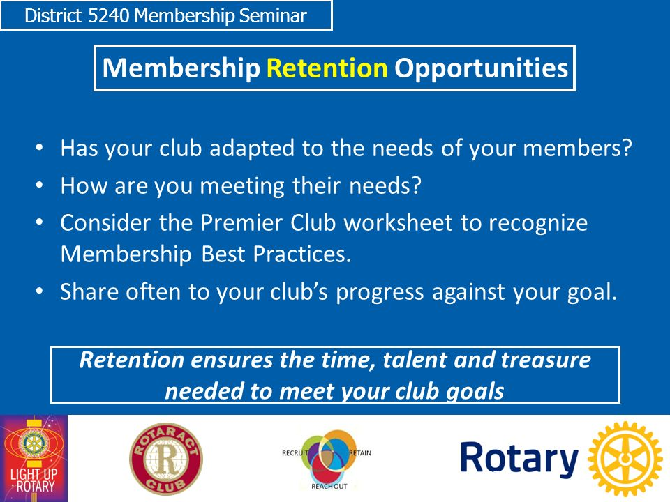 District 5240 Membership Seminar Membership Retention Opportunities Has your club adapted to the needs of your members.