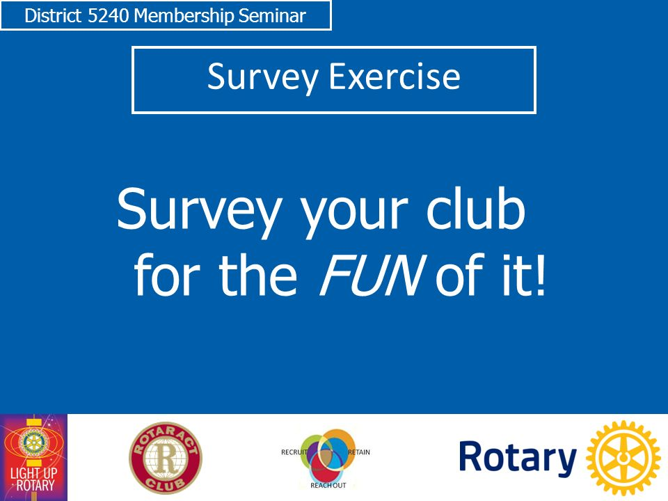 District 5240 Membership Seminar Survey Exercise Survey your club for the FUN of it!