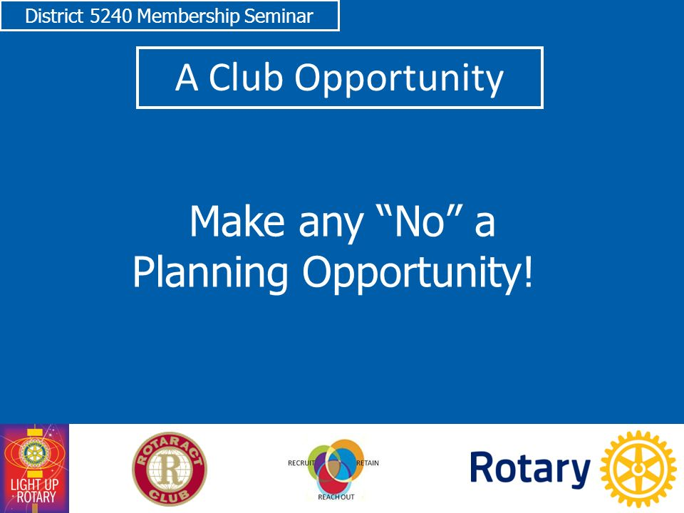 District 5240 Membership Seminar A Club Opportunity Make any No a Planning Opportunity!
