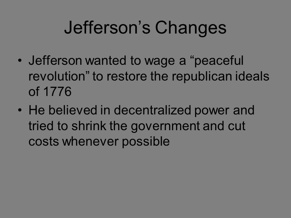 Jefferson's Changes Jefferson wanted to wage a peaceful revolution to restore the republican ideals of 1776 He believed in decentralized power and tried to shrink the government and cut costs whenever possible