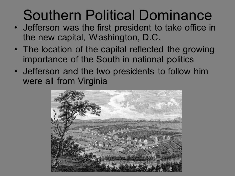 Southern Political Dominance Jefferson was the first president to take office in the new capital, Washington, D.C.