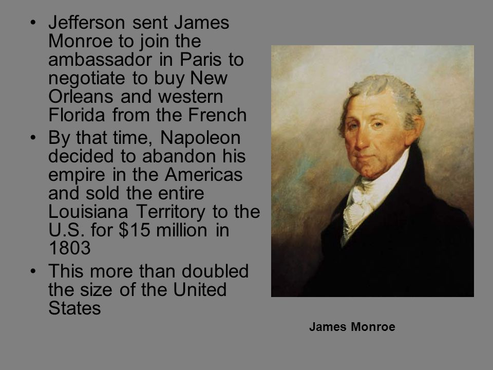 Jefferson sent James Monroe to join the ambassador in Paris to negotiate to buy New Orleans and western Florida from the French By that time, Napoleon decided to abandon his empire in the Americas and sold the entire Louisiana Territory to the U.S.