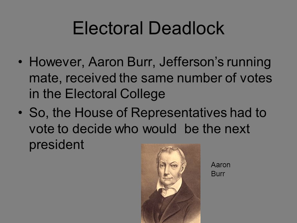 Electoral Deadlock However, Aaron Burr, Jefferson's running mate, received the same number of votes in the Electoral College So, the House of Representatives had to vote to decide who would be the next president Aaron Burr