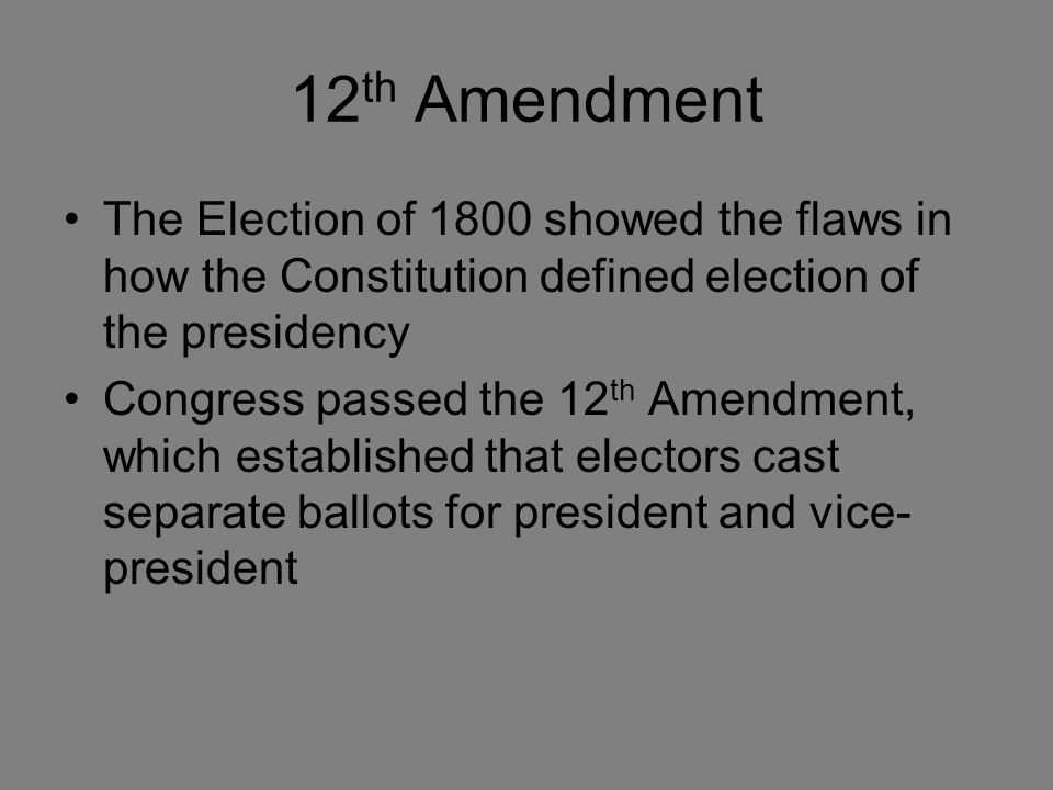 12 th Amendment The Election of 1800 showed the flaws in how the Constitution defined election of the presidency Congress passed the 12 th Amendment, which established that electors cast separate ballots for president and vice- president
