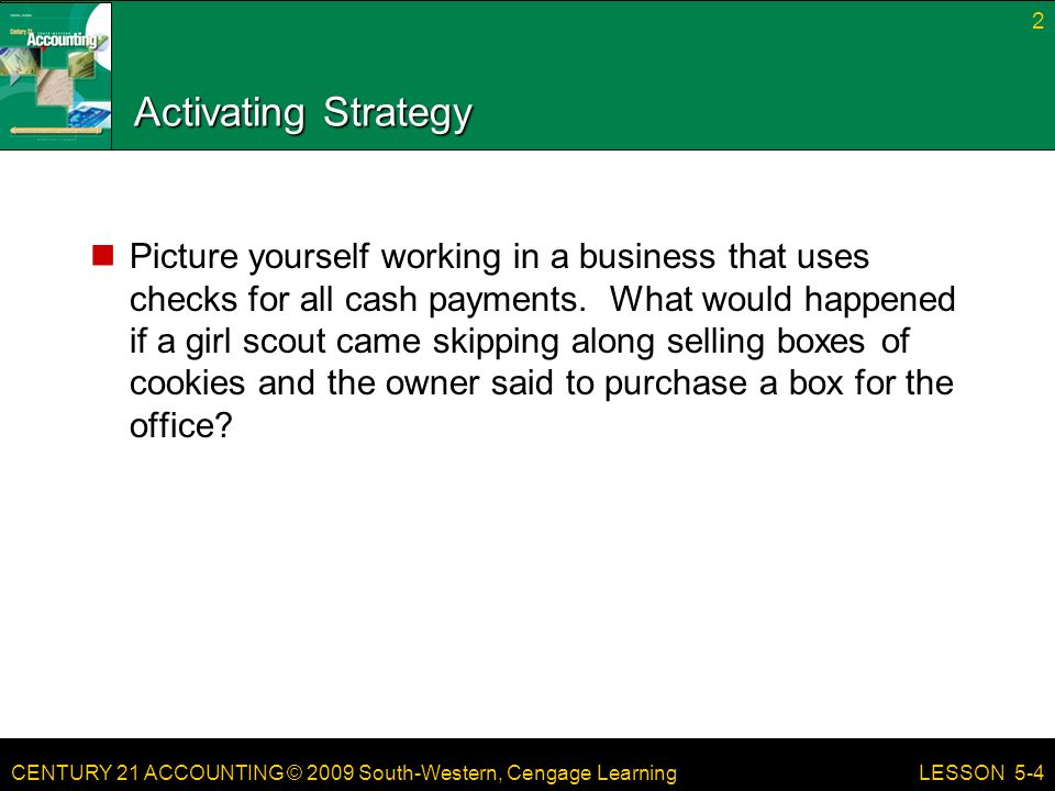 CENTURY 21 ACCOUNTING © 2009 South-Western, Cengage Learning Activating Strategy Picture yourself working in a business that uses checks for all cash payments.