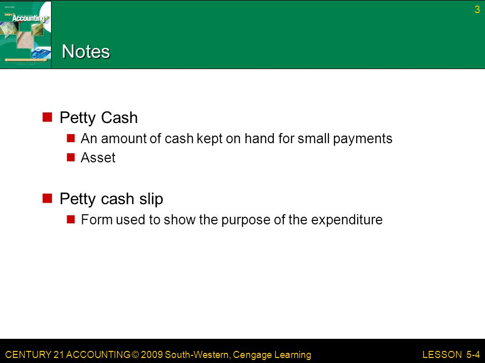 CENTURY 21 ACCOUNTING © 2009 South-Western, Cengage Learning Notes Petty Cash An amount of cash kept on hand for small payments Asset Petty cash slip Form used to show the purpose of the expenditure 3 LESSON 5-4