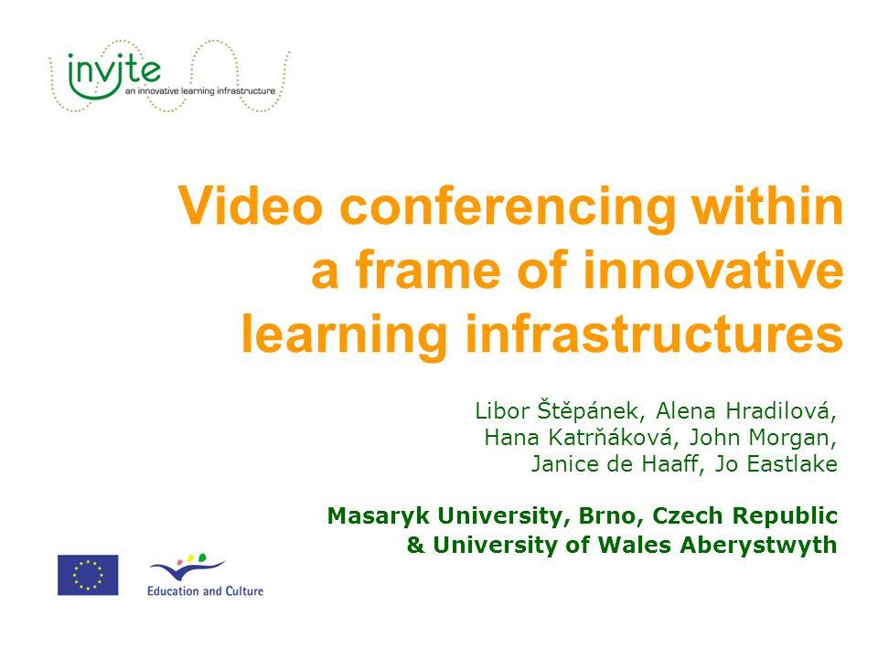 Video conferencing within a frame of innovative learning infrastructures Libor Štěpánek, Alena Hradilová, Hana Katrňáková, John Morgan, Janice de Haaff, Jo Eastlake Masaryk University, Brno, Czech Republic & University of Wales Aberystwyth