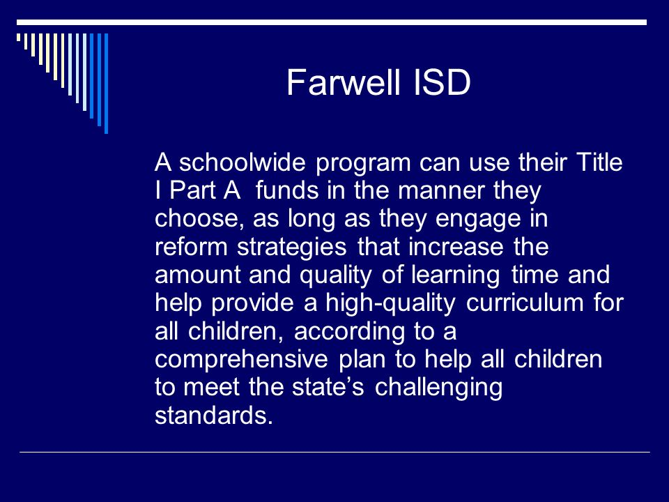 Farwell ISD A schoolwide program can use their Title I Part A funds in the manner they choose, as long as they engage in reform strategies that increase the amount and quality of learning time and help provide a high-quality curriculum for all children, according to a comprehensive plan to help all children to meet the state's challenging standards.