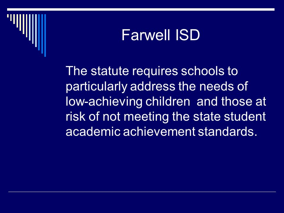 Farwell ISD The statute requires schools to particularly address the needs of low-achieving children and those at risk of not meeting the state student academic achievement standards.