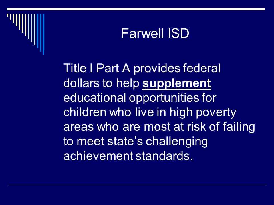 Farwell ISD Title I Part A provides federal dollars to help supplement educational opportunities for children who live in high poverty areas who are most at risk of failing to meet state's challenging achievement standards.