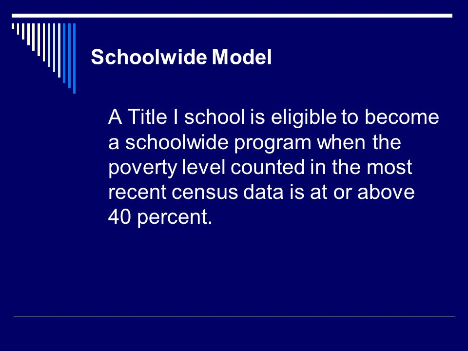 Schoolwide Model A Title I school is eligible to become a schoolwide program when the poverty level counted in the most recent census data is at or above 40 percent.