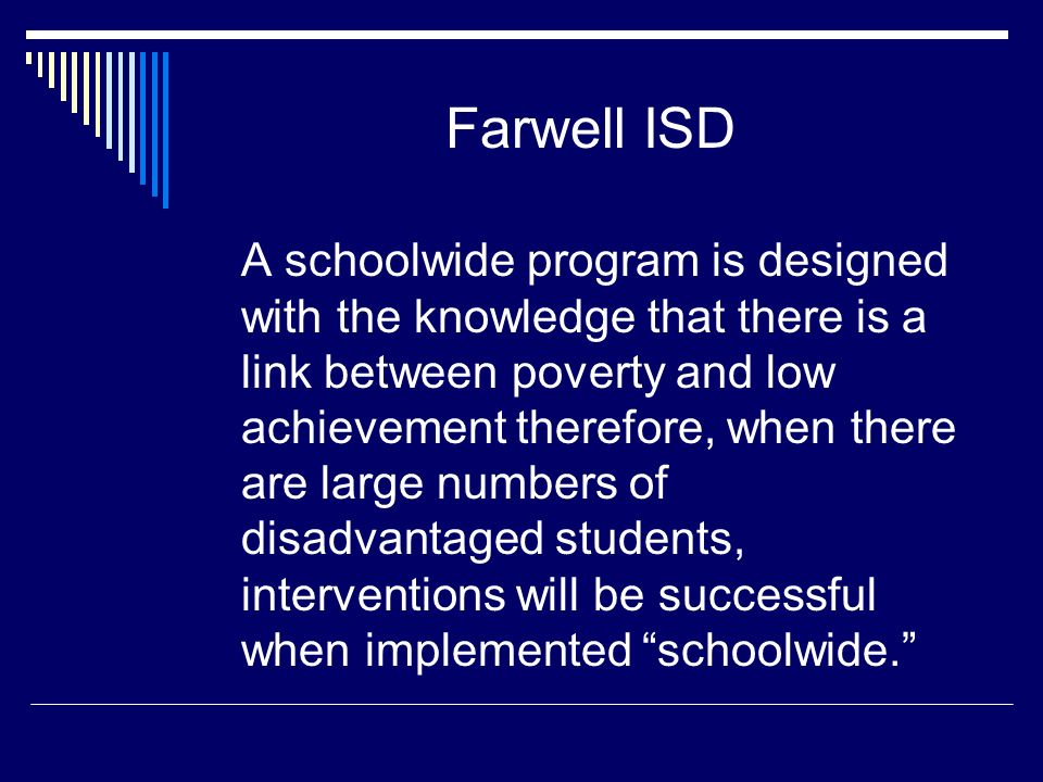 Farwell ISD A schoolwide program is designed with the knowledge that there is a link between poverty and low achievement therefore, when there are large numbers of disadvantaged students, interventions will be successful when implemented schoolwide.