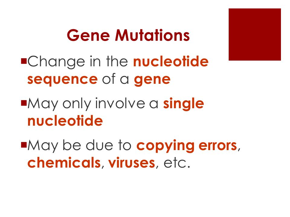 Gene Mutations  Change in the nucleotide sequence of a gene  May only involve a single nucleotide  May be due to copying errors, chemicals, viruses, etc.