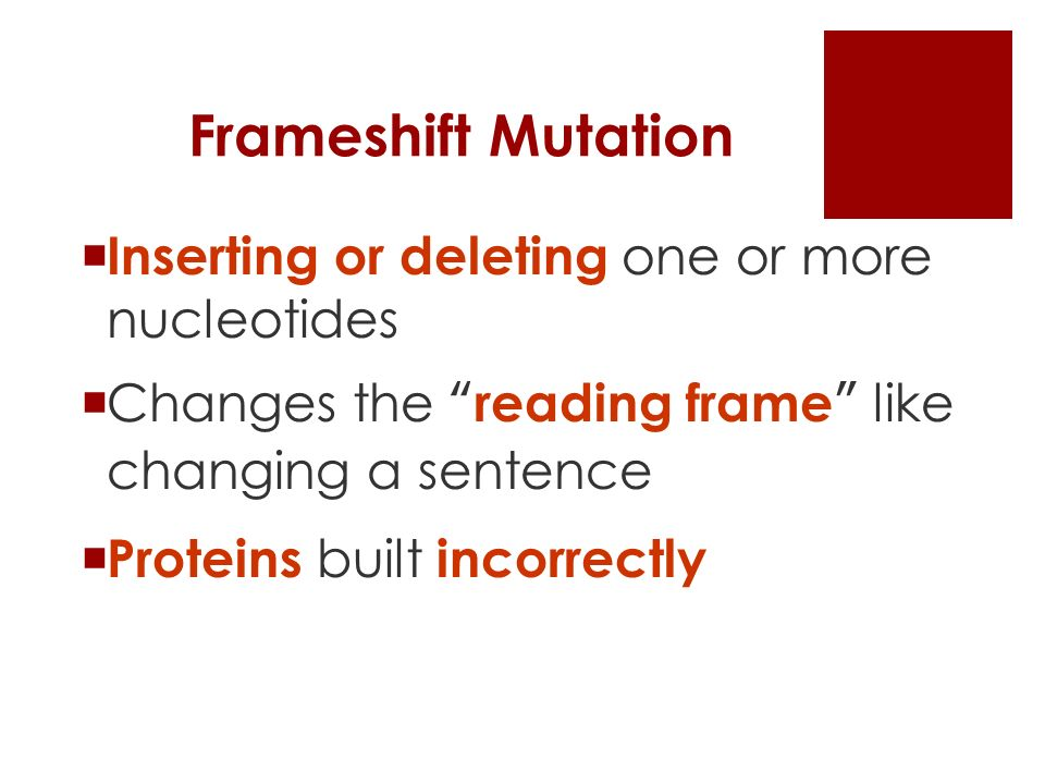 Frameshift Mutation  Inserting or deleting one or more nucleotides  Changes the reading frame like changing a sentence  Proteins built incorrectly