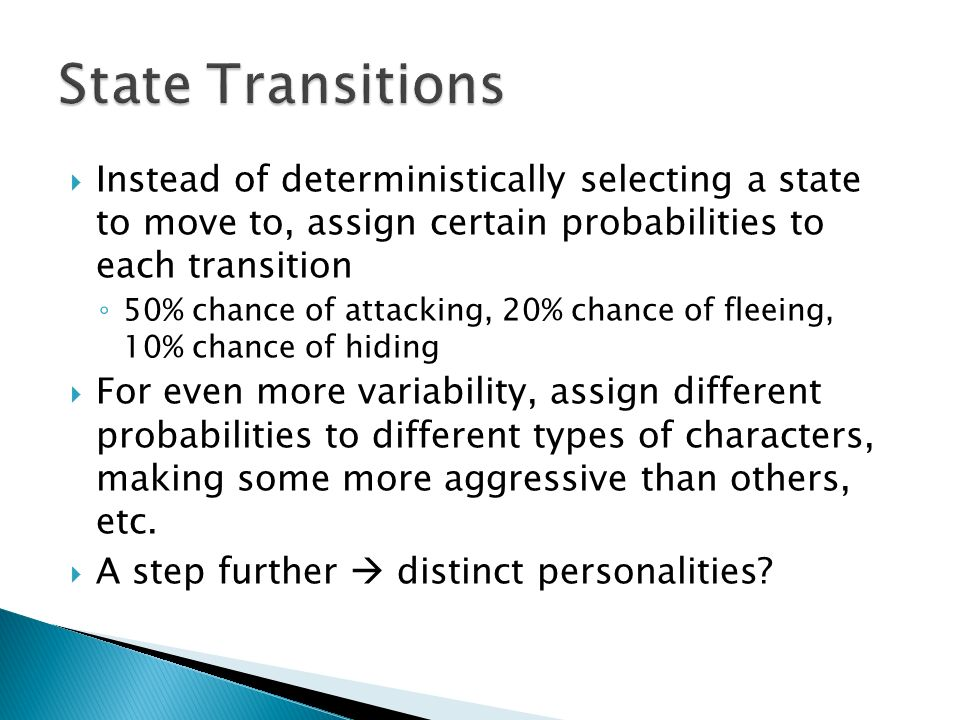  Instead of deterministically selecting a state to move to, assign certain probabilities to each transition ◦ 50% chance of attacking, 20% chance of fleeing, 10% chance of hiding  For even more variability, assign different probabilities to different types of characters, making some more aggressive than others, etc.