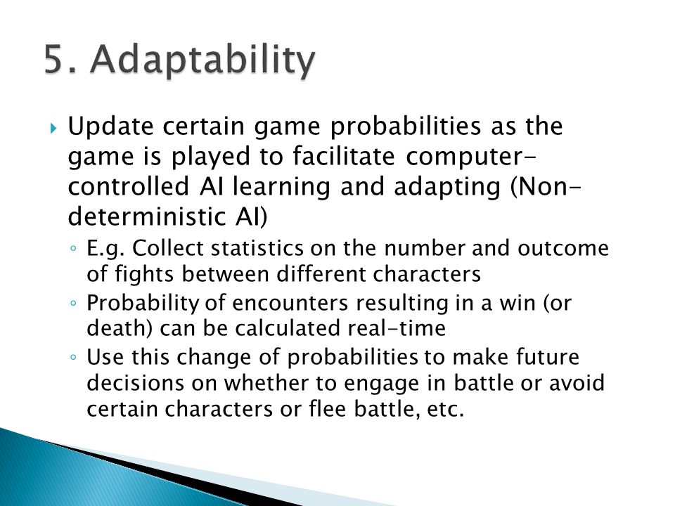  Update certain game probabilities as the game is played to facilitate computer- controlled AI learning and adapting (Non- deterministic AI) ◦ E.g.