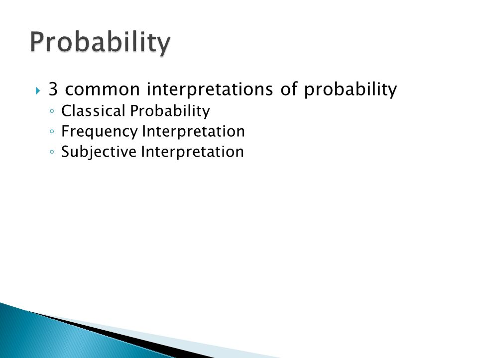  3 common interpretations of probability ◦ Classical Probability ◦ Frequency Interpretation ◦ Subjective Interpretation
