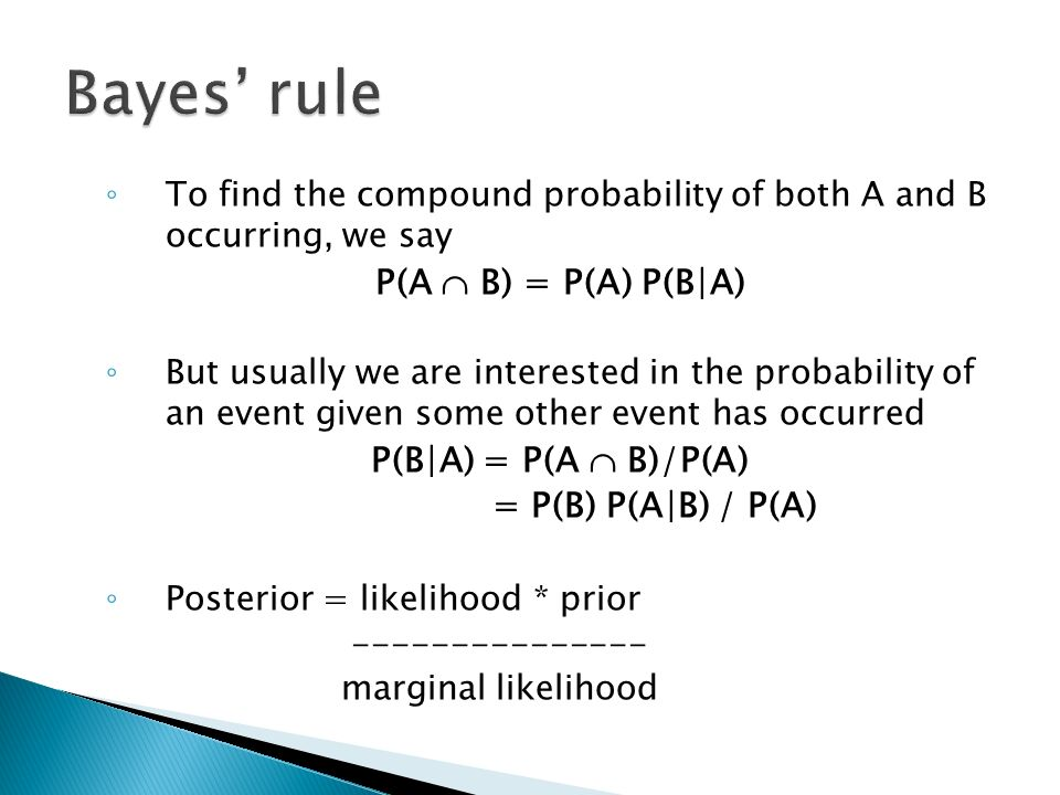 ◦ To find the compound probability of both A and B occurring, we say P(A  B) = P(A) P(B|A) ◦ But usually we are interested in the probability of an event given some other event has occurred P(B|A) = P(A  B)/P(A) = P(B) P(A|B) / P(A) ◦ Posterior = likelihood * prior --------------- marginal likelihood