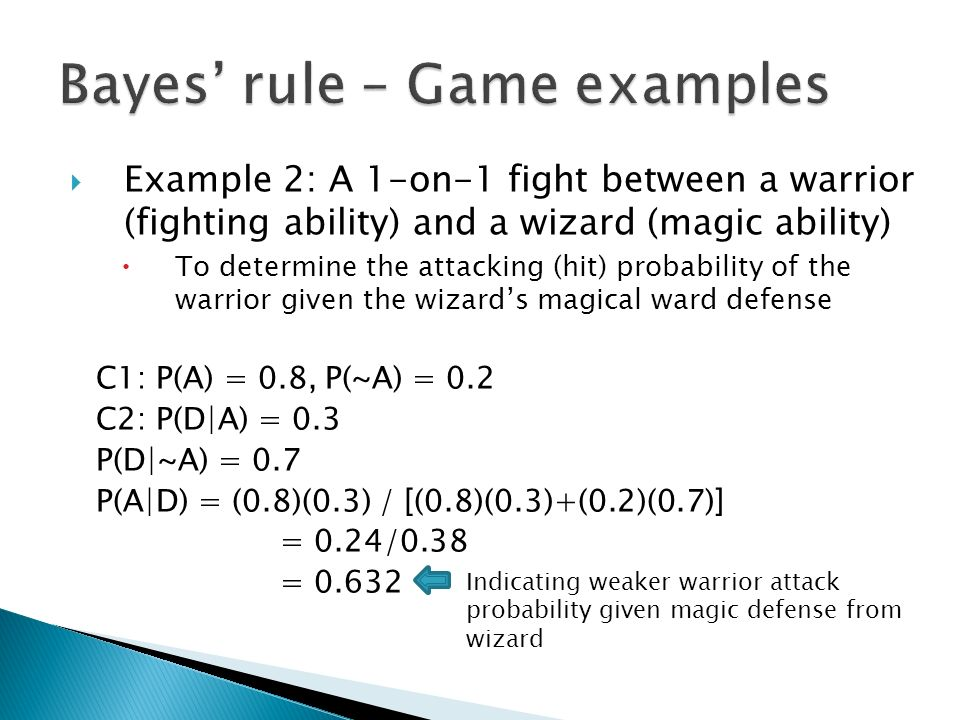  Example 2: A 1-on-1 fight between a warrior (fighting ability) and a wizard (magic ability)  To determine the attacking (hit) probability of the warrior given the wizard's magical ward defense C1: P(A) = 0.8, P(~A) = 0.2 C2: P(D|A) = 0.3 P(D|~A) = 0.7 P(A|D) = (0.8)(0.3) / [(0.8)(0.3)+(0.2)(0.7)] = 0.24/0.38 = 0.632 Indicating weaker warrior attack probability given magic defense from wizard