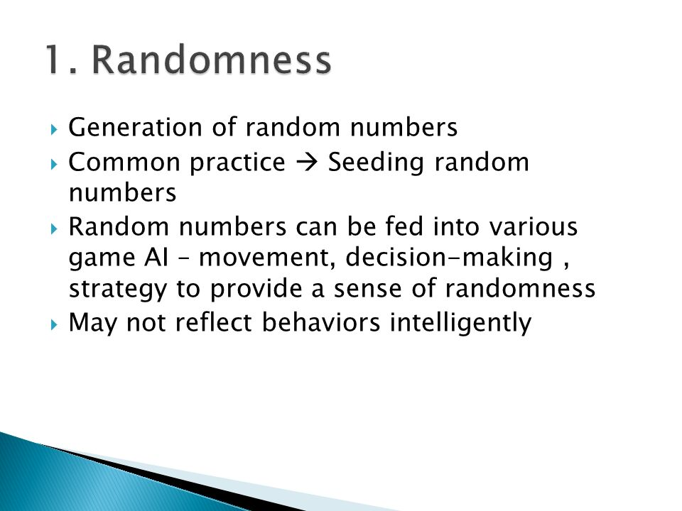  Generation of random numbers  Common practice  Seeding random numbers  Random numbers can be fed into various game AI – movement, decision-making, strategy to provide a sense of randomness  May not reflect behaviors intelligently