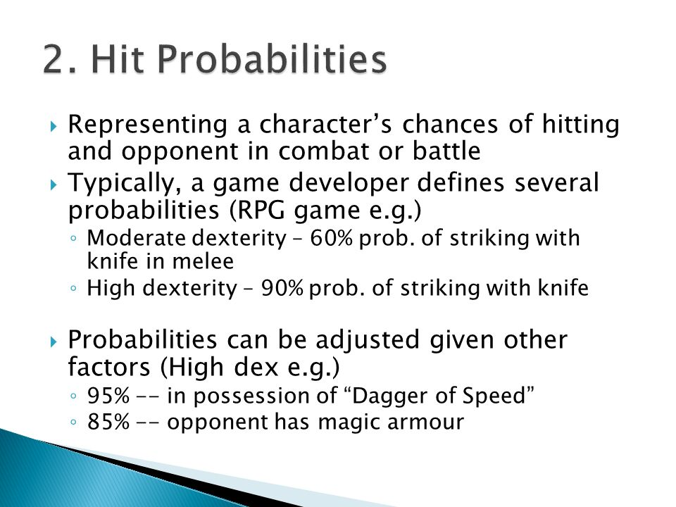  Representing a character's chances of hitting and opponent in combat or battle  Typically, a game developer defines several probabilities (RPG game e.g.) ◦ Moderate dexterity – 60% prob.