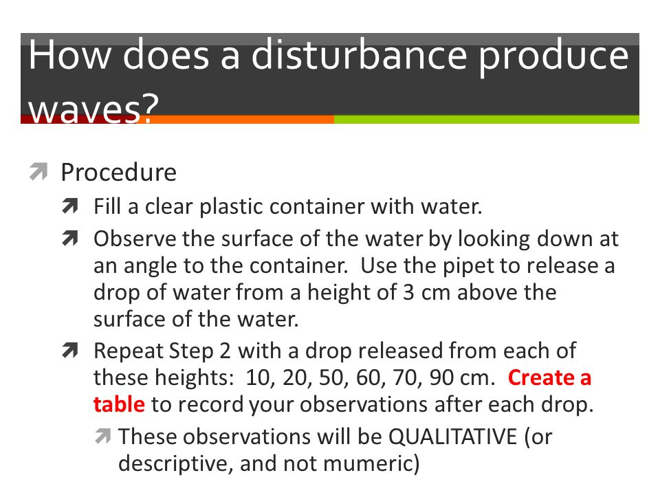 How does a disturbance produce waves.  Procedure  Fill a clear plastic container with water.