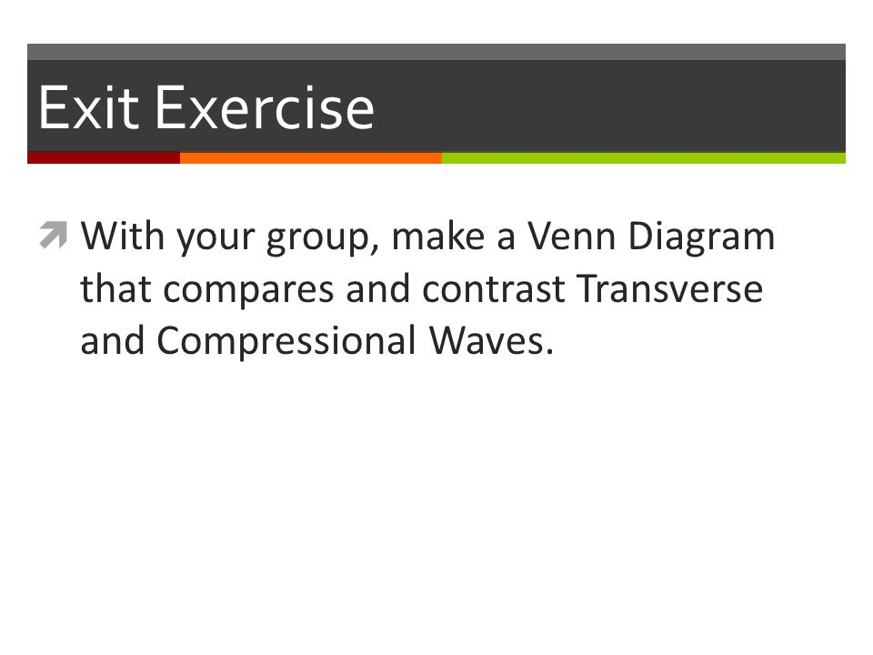 Exit Exercise  With your group, make a Venn Diagram that compares and contrast Transverse and Compressional Waves.