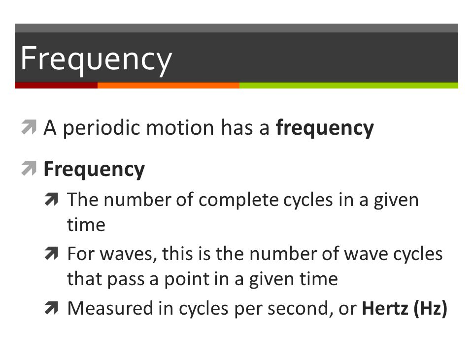 Frequency  A periodic motion has a frequency  Frequency  The number of complete cycles in a given time  For waves, this is the number of wave cycles that pass a point in a given time  Measured in cycles per second, or Hertz (Hz)