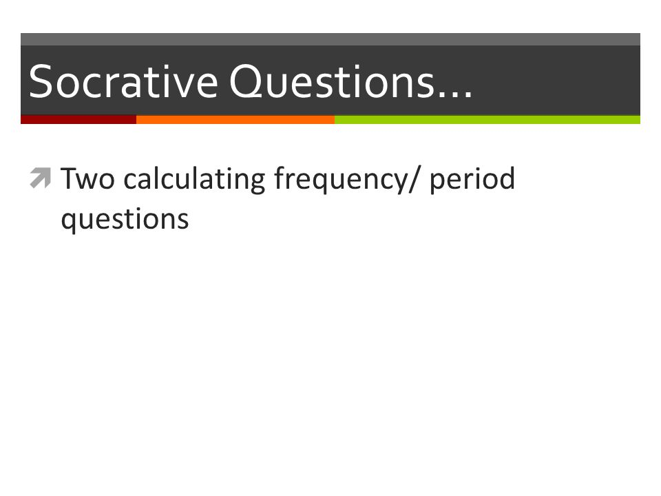 Socrative Questions…  Two calculating frequency/ period questions
