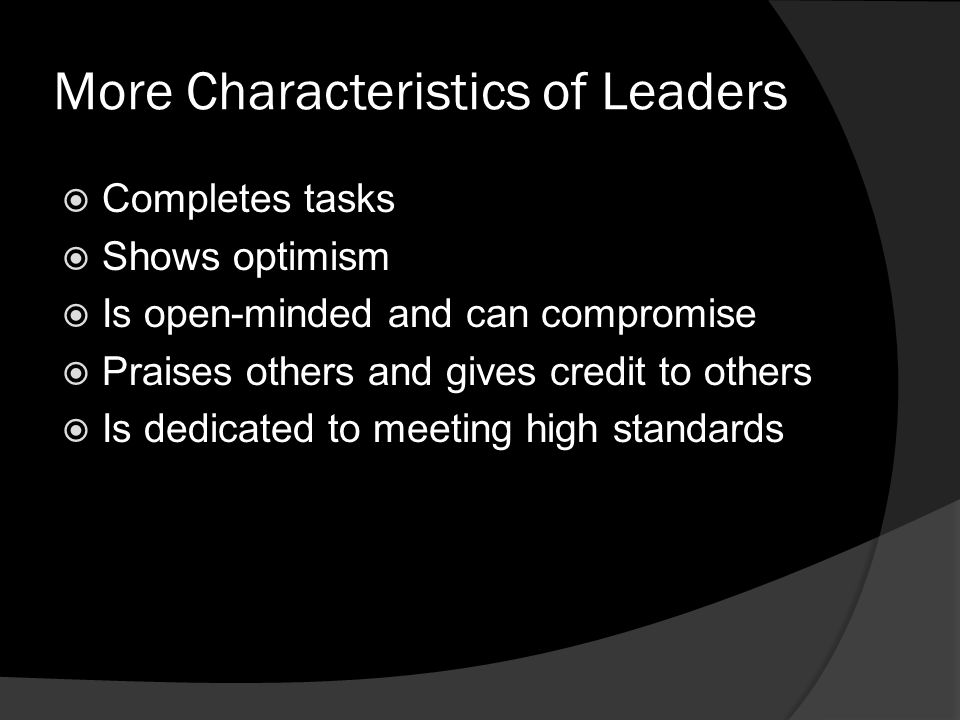 More Characteristics of Leaders  Completes tasks  Shows optimism  Is open-minded and can compromise  Praises others and gives credit to others  Is dedicated to meeting high standards