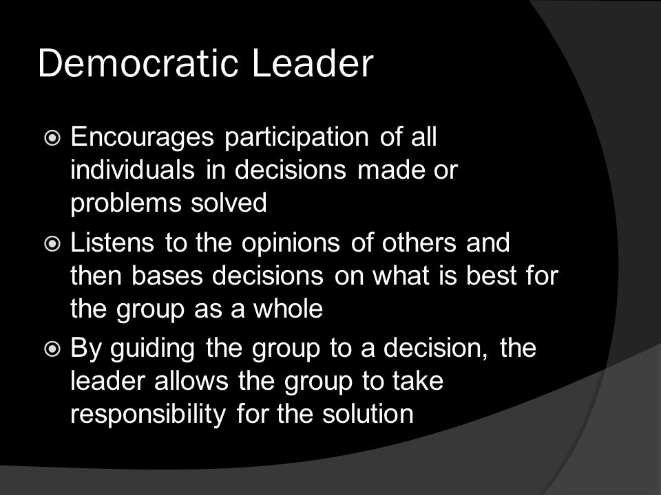 Democratic Leader  Encourages participation of all individuals in decisions made or problems solved  Listens to the opinions of others and then bases decisions on what is best for the group as a whole  By guiding the group to a decision, the leader allows the group to take responsibility for the solution