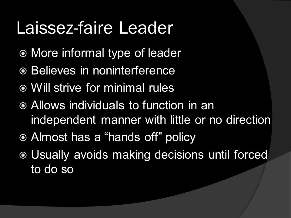 Laissez-faire Leader  More informal type of leader  Believes in noninterference  Will strive for minimal rules  Allows individuals to function in an independent manner with little or no direction  Almost has a hands off policy  Usually avoids making decisions until forced to do so
