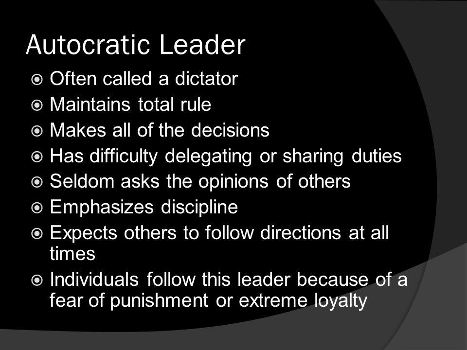 Autocratic Leader  Often called a dictator  Maintains total rule  Makes all of the decisions  Has difficulty delegating or sharing duties  Seldom asks the opinions of others  Emphasizes discipline  Expects others to follow directions at all times  Individuals follow this leader because of a fear of punishment or extreme loyalty
