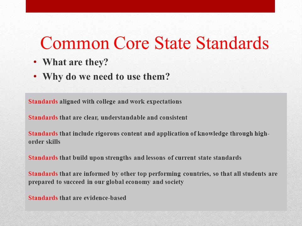 Standards aligned with college and work expectations Standards that are clear, understandable and consistent Standards that include rigorous content and application of knowledge through high- order skills Standards that build upon strengths and lessons of current state standards Standards that are informed by other top performing countries, so that all students are prepared to succeed in our global economy and society Standards that are evidence-based Common Core State Standards What are they.