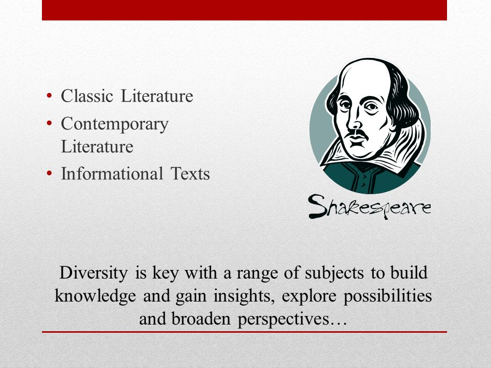 Diversity is key with a range of subjects to build knowledge and gain insights, explore possibilities and broaden perspectives… Classic Literature Contemporary Literature Informational Texts