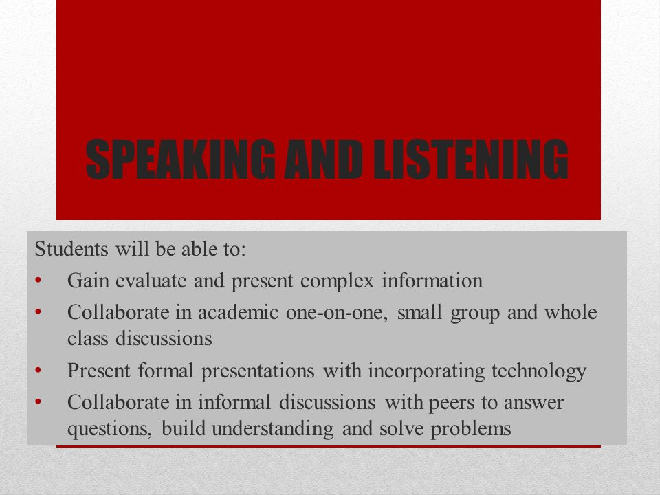 SPEAKING AND LISTENING Students will be able to: Gain evaluate and present complex information Collaborate in academic one-on-one, small group and whole class discussions Present formal presentations with incorporating technology Collaborate in informal discussions with peers to answer questions, build understanding and solve problems