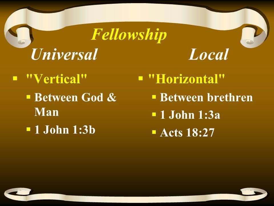 Fellowship Universal Local  Vertical  Between God & Man  1 John 1:3b  Horizontal  Between brethren  1 John 1:3a  Acts 18:27