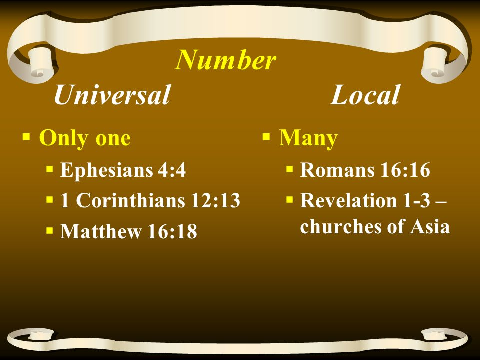 Number Universal Local  Only one  Ephesians 4:4  1 Corinthians 12:13  Matthew 16:18  Many  Romans 16:16  Revelation 1-3 – churches of Asia