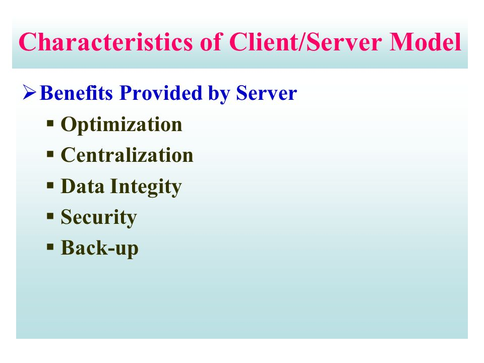 Characteristics of Client/Server Model  Benefits Provided by Server  Optimization  Centralization  Data Integity  Security  Back-up