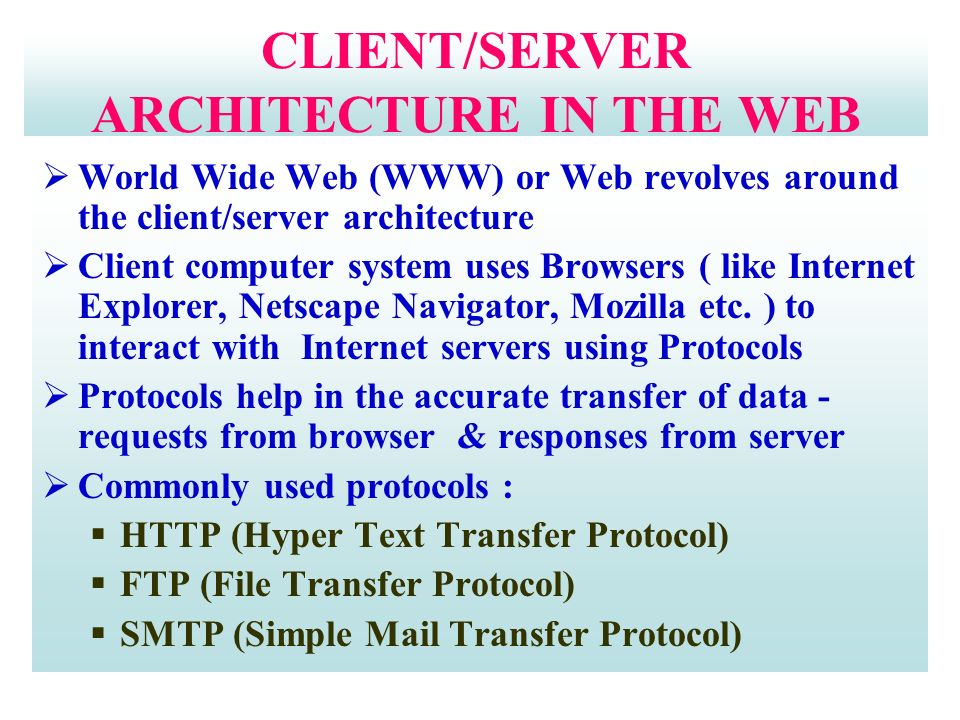 CLIENT/SERVER ARCHITECTURE IN THE WEB  World Wide Web (WWW) or Web revolves around the client/server architecture  Client computer system uses Browsers ( like Internet Explorer, Netscape Navigator, Mozilla etc.