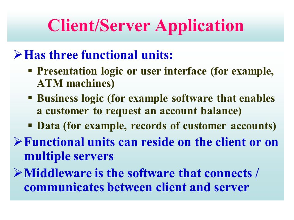 Client/Server Application  Has three functional units:  Presentation logic or user interface (for example, ATM machines)  Business logic (for example software that enables a customer to request an account balance)  Data (for example, records of customer accounts)  Functional units can reside on the client or on multiple servers  Middleware is the software that connects / communicates between client and server