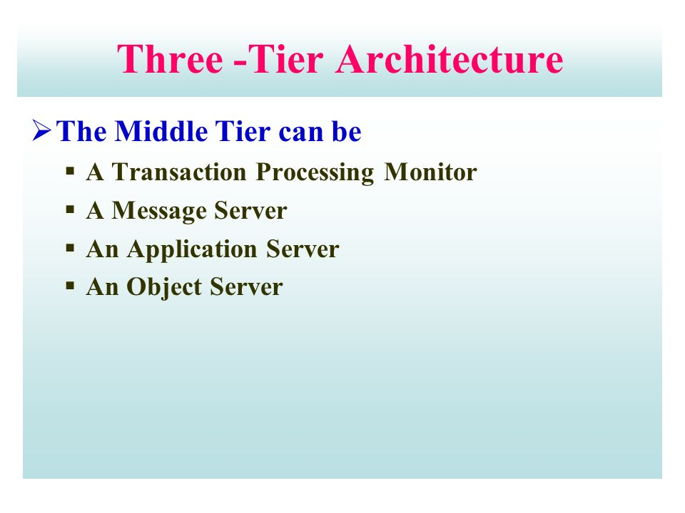  The Middle Tier can be  A Transaction Processing Monitor  A Message Server  An Application Server  An Object Server