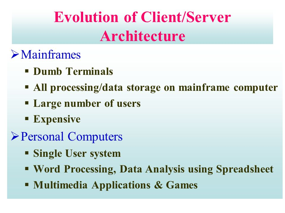 Evolution of Client/Server Architecture  Mainframes  Dumb Terminals  All processing/data storage on mainframe computer  Large number of users  Expensive  Personal Computers  Single User system  Word Processing, Data Analysis using Spreadsheet  Multimedia Applications & Games