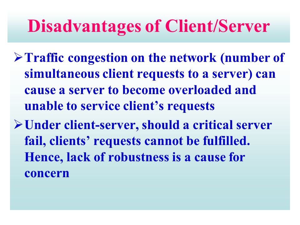 Disadvantages of Client/Server  Traffic congestion on the network (number of simultaneous client requests to a server) can cause a server to become overloaded and unable to service client's requests  Under client-server, should a critical server fail, clients' requests cannot be fulfilled.