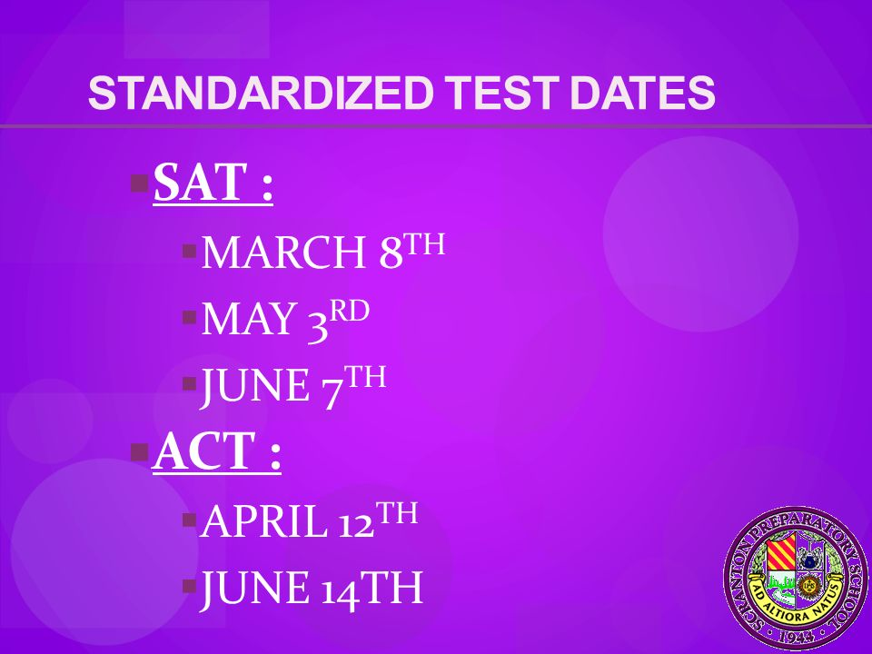 STANDARDIZED TEST DATES  SAT :  MARCH 8 TH  MAY 3 RD  JUNE 7 TH  ACT :  APRIL 12 TH  JUNE 14TH