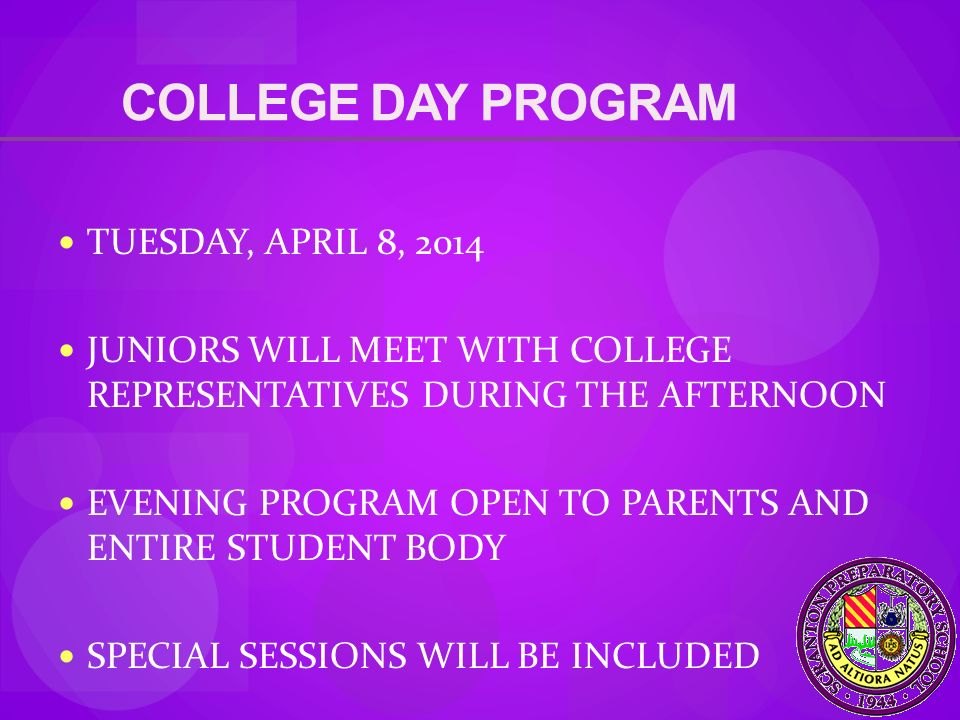 COLLEGE DAY PROGRAM TUESDAY, APRIL 8, 2014 JUNIORS WILL MEET WITH COLLEGE REPRESENTATIVES DURING THE AFTERNOON EVENING PROGRAM OPEN TO PARENTS AND ENTIRE STUDENT BODY SPECIAL SESSIONS WILL BE INCLUDED